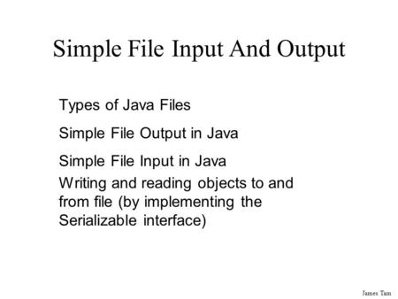 James Tam Simple File Input And Output Types of Java Files Simple File Output in Java Simple File Input in Java Writing and reading objects to and from.