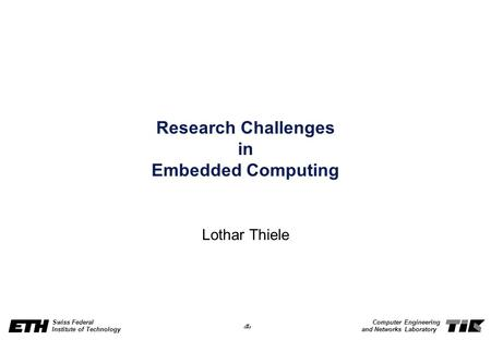 1 Swiss Federal Institute of Technology Computer Engineering and Networks Laboratory Research Challenges in Embedded Computing Lothar Thiele.