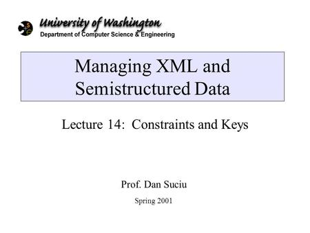 Managing XML and Semistructured Data Lecture 14: Constraints and Keys Prof. Dan Suciu Spring 2001.