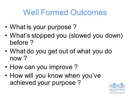 Well Formed Outcomes What is your purpose ? What's stopped you (slowed you down) before ? What do you get out of what you do now ? How can you improve.