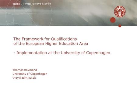 The Framework for Qualifications of the European Higher Education Area - Implementation at the University of Copenhagen Thomas Hovmand University of Copenhagen.