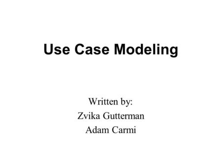 Use Case Modeling Written by: Zvika Gutterman Adam Carmi.