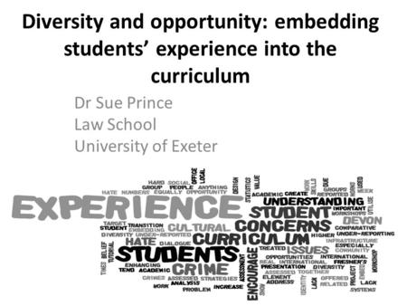 Diversity and opportunity: embedding students' experience into the curriculum Dr Sue Prince Law School University of Exeter.