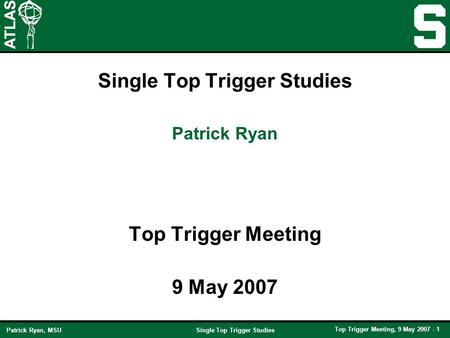 Single Top Trigger Studies Top Trigger Meeting, 9 May 2007 - 1 Patrick Ryan, MSU Single Top Trigger Studies Top Trigger Meeting 9 May 2007 Patrick Ryan.