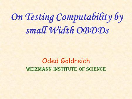 On Testing Computability by small Width OBDDs Oded Goldreich Weizmann Institute of Science.