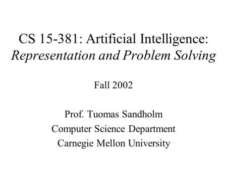 CS 15-381: Artificial Intelligence: Representation and Problem Solving Fall 2002 Prof. Tuomas Sandholm Computer Science Department Carnegie Mellon University.