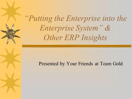 """Putting the Enterprise into the Enterprise System"" & Other ERP Insights Presented by Your Friends at Team Gold."
