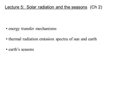Lecture 5: Solar radiation and the seasons (Ch 2) energy transfer mechanisms thermal radiation emission spectra of sun and earth earth's seasons.