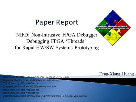 Feng-Xiang Huang NIFD: Non-Intrusive FPGA Debugger Debugging FPGA 'Threads' for Rapid HW/SW Systems Prototyping Hari Angepat, Gage Eads, Christopher Craik.