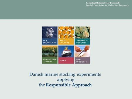 Technical University of Denmark Danish Institute for Fisheries Research Danish marine stocking experiments applying the Responsible Approach.