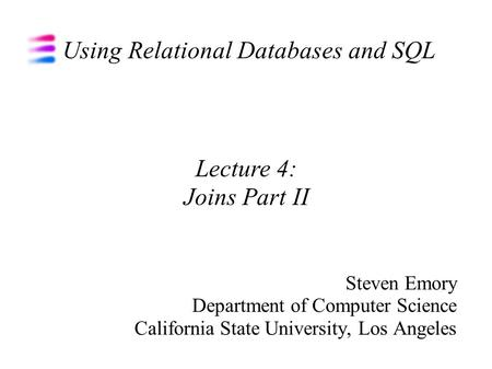 Using Relational Databases and SQL Steven Emory Department of Computer Science California State University, Los Angeles Lecture 4: Joins Part II.