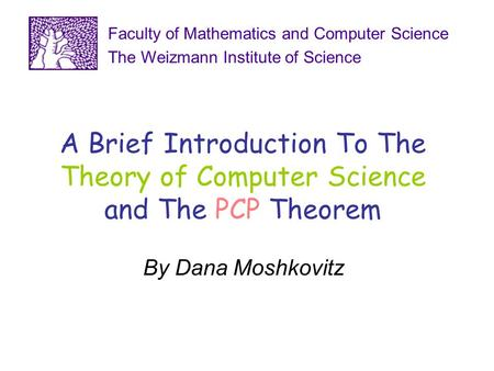 A Brief Introduction To The Theory of Computer Science and The PCP Theorem By Dana Moshkovitz Faculty of Mathematics and Computer Science The Weizmann.