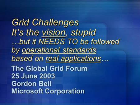 Grid Challenges It's the vision, stupid …but it NEEDS TO be followed by operational standards based on real applications… The Global Grid Forum 25 June.