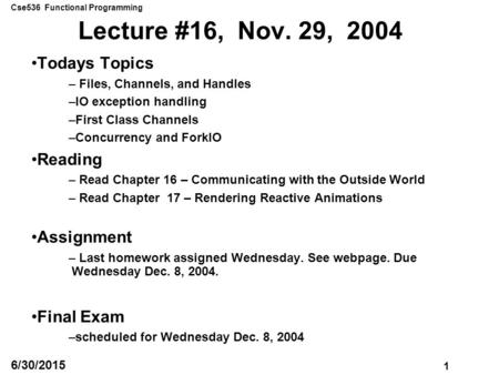 Cse536 Functional Programming 1 6/30/2015 Lecture #16, Nov. 29, 2004 Todays Topics – Files, Channels, and Handles –IO exception handling –First Class Channels.