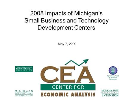 2008 Impacts of Michigan's Small Business and Technology Development Centers May 7, 2009.