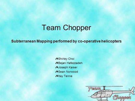 Team Chopper Subterranean Mapping performed by co-operative helicopters Shirley Choi Bejan Hafezzadeh Joseph Kaiser Sean Norwood Itay Tenne.