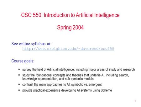 1 CSC 550: Introduction to Artificial Intelligence Spring 2004 See online syllabus at:  Course goals:  survey.