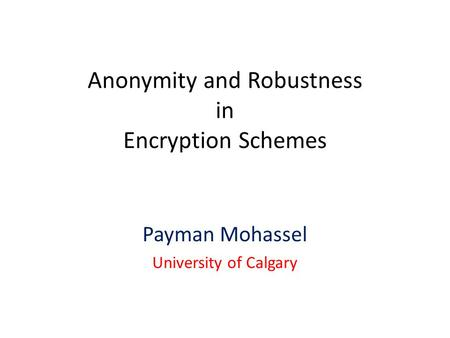 Anonymity and Robustness in Encryption Schemes Payman Mohassel University of Calgary.