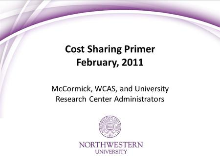 Cost Sharing Primer February, 2011 McCormick, WCAS, and University Research Center Administrators.