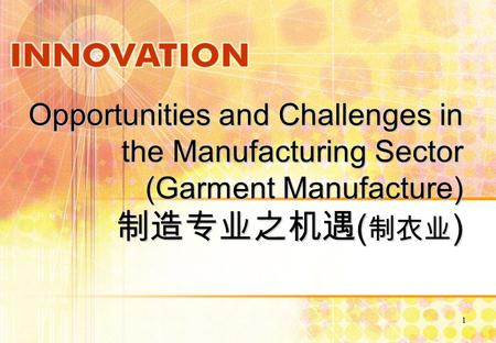 1 Opportunities and Challenges in the Manufacturing Sector (Garment Manufacture) 制造专业之机遇 ( 制衣业 )