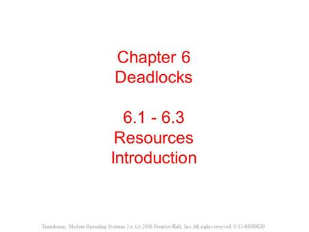 Chapter 6 Deadlocks 6.1 - 6.3 Resources Introduction Tanenbaum, Modern Operating Systems 3 e, (c) 2008 Prentice-Hall, Inc. All rights reserved. 0-13- 6006639.
