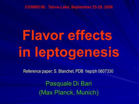 Pasquale Di Bari (Max Planck, Munich) COSMO 06, Tahoe Lake, September 25-29, 2006 Flavor effects in leptogenesis Reference paper: S. Blanchet, PDB hep/ph.