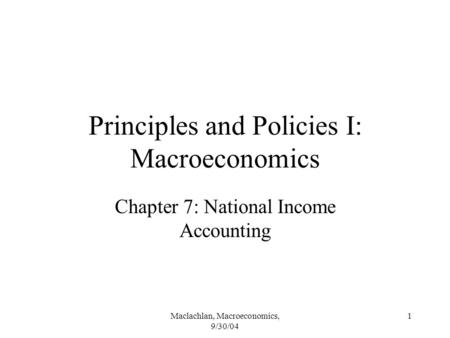 Maclachlan, Macroeconomics, 9/30/04 1 Principles and Policies I: Macroeconomics Chapter 7: National Income Accounting.