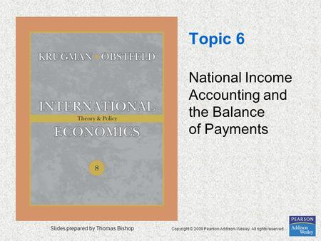 Slides prepared by Thomas Bishop Copyright © 2009 Pearson Addison-Wesley. All rights reserved. Topic 6 National Income Accounting and the Balance of Payments.