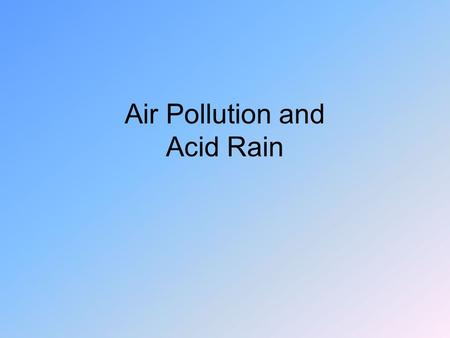 Air Pollution and Acid Rain. Our Atmosphere Only several miles thick –Supports all life on the planet Roughly 80% N 2, 20% O 2, + CO 2 + Ar, H 2 0 Troposphere.