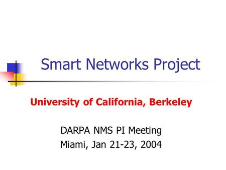 Smart Networks Project University of California, Berkeley DARPA NMS PI Meeting Miami, Jan 21-23, 2004.