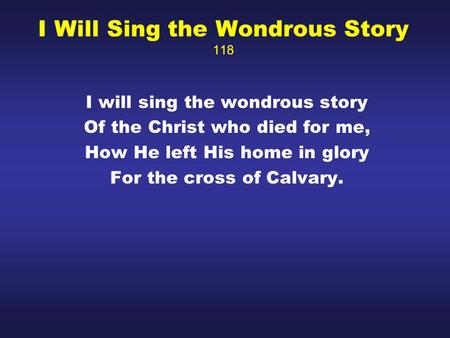 I Will Sing the Wondrous Story 118 I will sing the wondrous story Of the Christ who died for me, How He left His home in glory For the cross of Calvary.