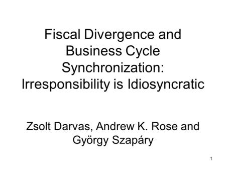 1 Fiscal Divergence and Business Cycle Synchronization: Irresponsibility is Idiosyncratic Zsolt Darvas, Andrew K. Rose and György Szapáry.