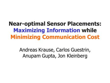 Near-optimal Sensor Placements: Maximizing Information while Minimizing Communication Cost Andreas Krause, Carlos Guestrin, Anupam Gupta, Jon Kleinberg.
