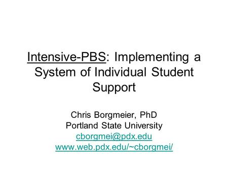 Intensive-PBS: Implementing a System of Individual Student Support Chris Borgmeier, PhD Portland State University