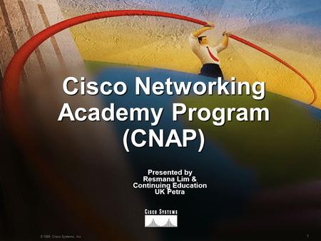 1 © 1999, Cisco Systems, Inc. Cisco Networking Academy Program (CNAP) Presented by Resmana Lim & Continuing Education UK Petra.