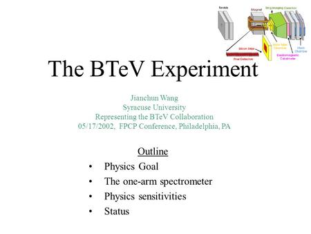 Jianchun Wang Syracuse University Representing the BTeV Collaboration 05/17/2002, FPCP Conference, Philadelphia, PA The BTeV Experiment Outline Physics.