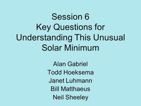 Session 6 Key Questions for Understanding This Unusual Solar Minimum Alan Gabriel Todd Hoeksema Janet Luhmann Bill Matthaeus Neil Sheeley.