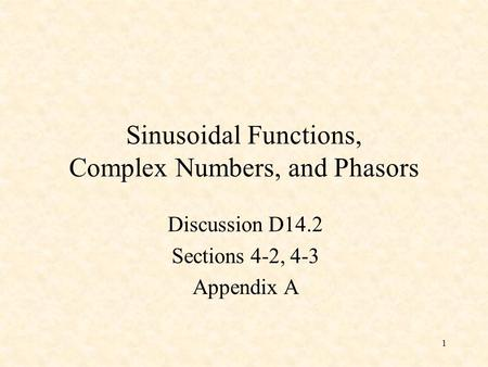 1 Sinusoidal Functions, Complex Numbers, and Phasors Discussion D14.2 Sections 4-2, 4-3 Appendix A.