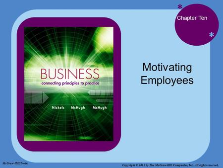 * * Chapter Ten Motivating Employees McGraw-Hill/Irwin Copyright © 2012 by The McGraw-Hill Companies, Inc. All rights reserved.