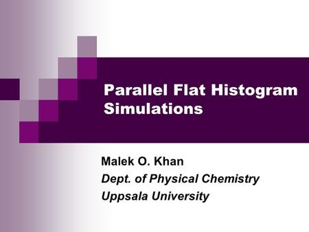 Parallel Flat Histogram Simulations Malek O. Khan Dept. of Physical Chemistry Uppsala University.