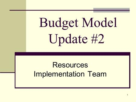 1 Budget Model Update #2 Resources Implementation Team.