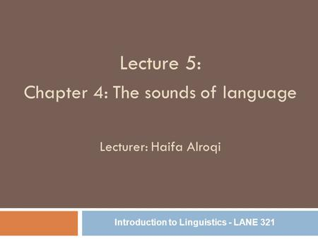 Lecture 5: Chapter 4: The sounds of language Lecturer: Haifa Alroqi Introduction to Linguistics - LANE 321.