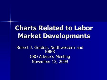 Charts Related to Labor Market Developments Robert J. Gordon, Northwestern and NBER CBO Advisers Meeting November 13, 2009.