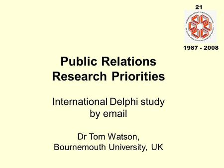 21 1987 - 2008 Public Relations Research Priorities International Delphi study by email Dr Tom Watson, Bournemouth University, UK.
