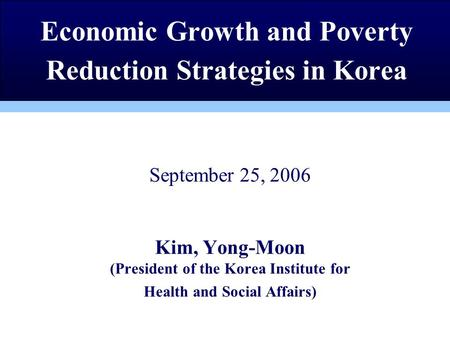 September 25, 2006 Kim, Yong-Moon (President of the Korea Institute for Health and Social Affairs) Economic Growth and Poverty Reduction Strategies in.
