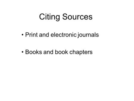 Citing Sources Print and electronic journals Books and book chapters.