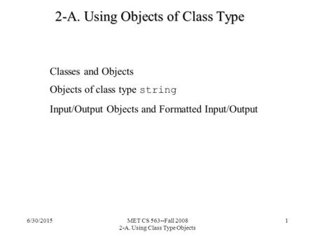 Classes and Objects Objects of class type string Input/Output Objects and Formatted Input/Output 6/30/2015MET CS 563--Fall 2008 2-A. Using Class Type Objects.