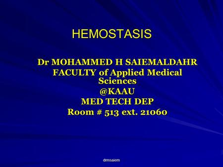Drmsaiem HEMOSTASIS Dr MOHAMMED H SAIEMALDAHR FACULTY of Applied Medical MED TECH DEP Room # 513 ext. 21060.