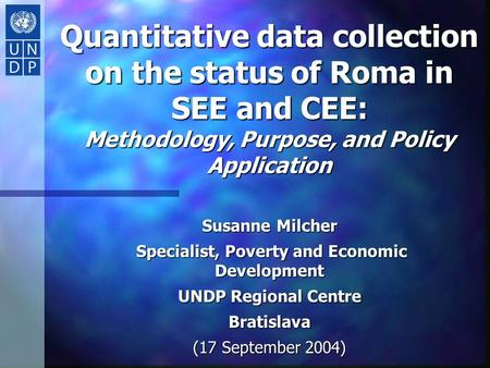 Quantitative data collection on the status of Roma in SEE and CEE: Methodology, Purpose, and Policy Application Susanne Milcher Specialist, Poverty and.