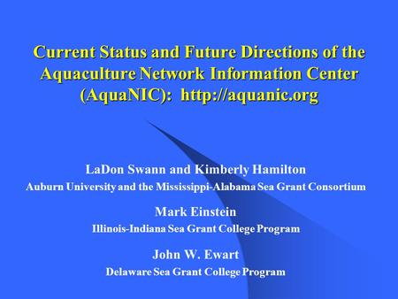 Current Status and Future Directions of the Aquaculture Network Information Center (AquaNIC):  LaDon Swann and Kimberly Hamilton Auburn.